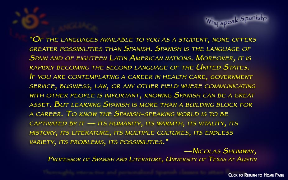 """Of the languages available to you as a student, none offers greater possibilities than Spanish. Spanish is the language of Spain and of eighteen Latin American nations. Moreover, it is rapidly becoming the second language of the United States. If you are contemplating a career in health care, government service, business, law, or any other field where communicating with other people is important, knowing Spanish can be a great asset. But learning Spanish is more than a building block for a career. To know the Spanish-speaking world is to be captivated by it — its humanity, its warmth, its vitality, its history, its literature, its multiple cultures, its endless variety, its problems, its possibilities."" —Nicolas Shumway,  Professor of Spanish and Literature, University of Texas at Austin"